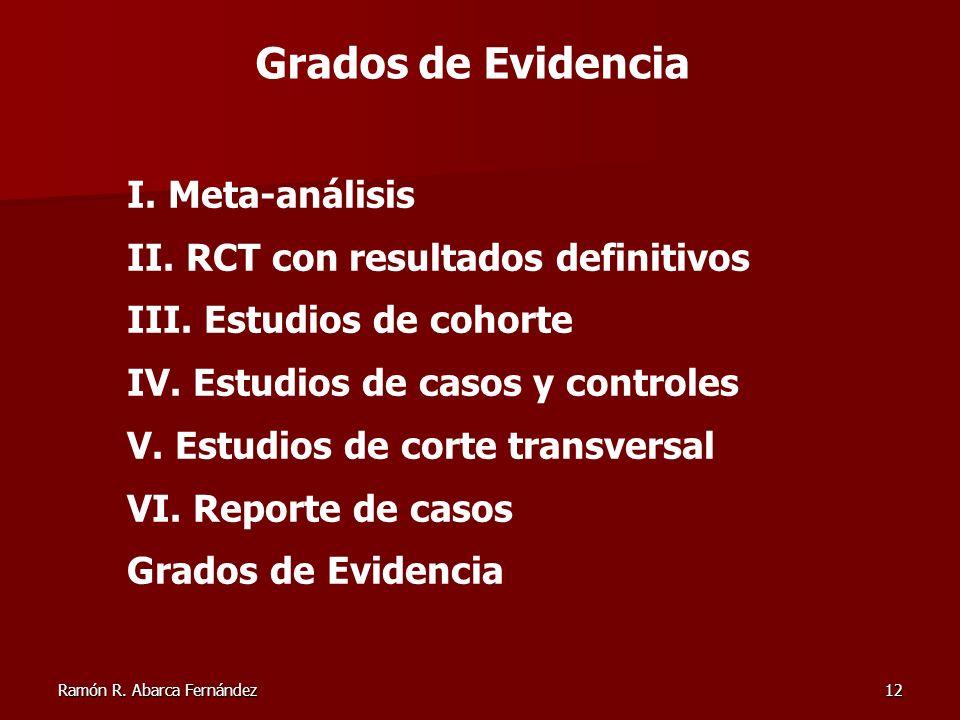 Ramón R. Abarca Fernández12 Grados de Evidencia I. Meta-análisis II. RCT con resultados definitivos III. Estudios de cohorte IV. Estudios de casos y c