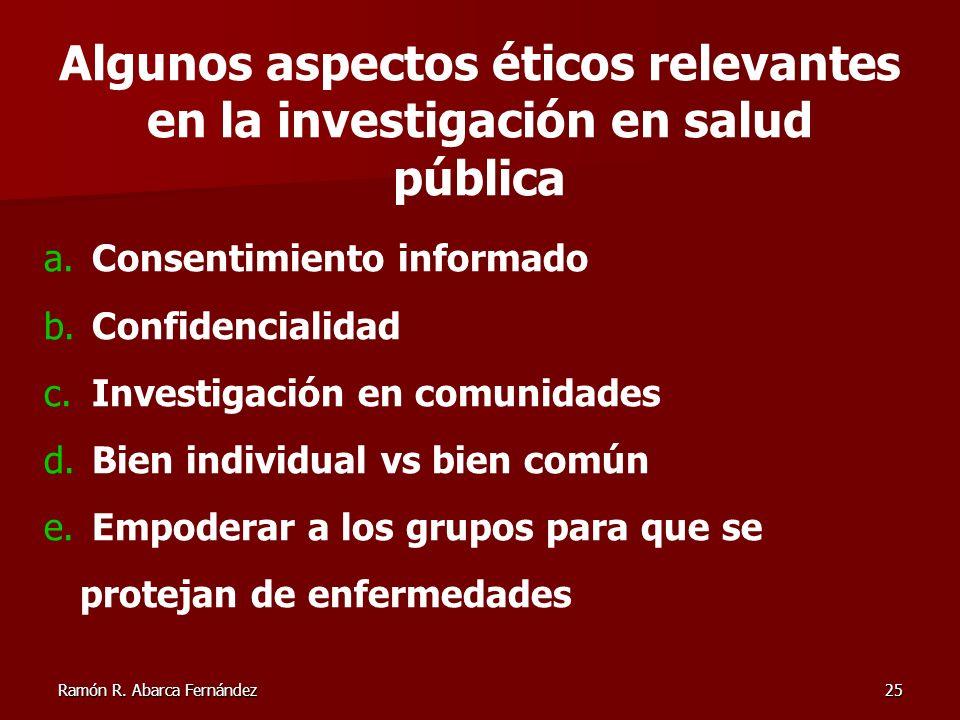 Ramón R. Abarca Fernández25 a. Consentimiento informado b. Confidencialidad c. Investigación en comunidades d. Bien individual vs bien común e. Empode