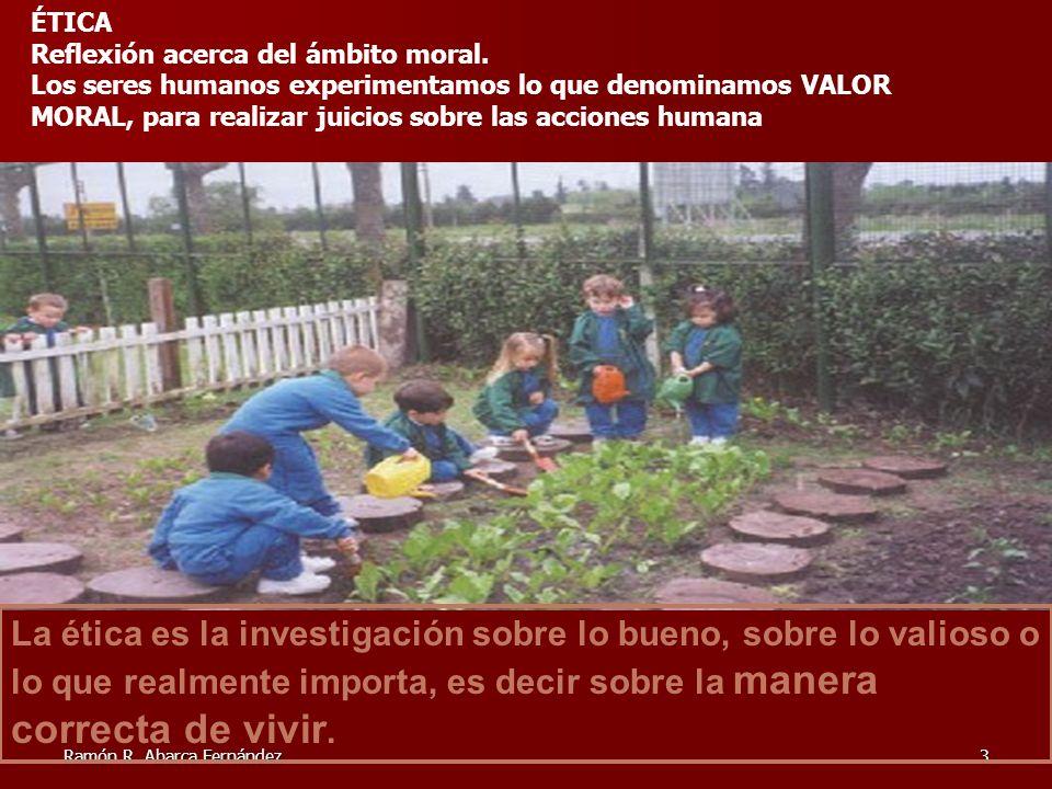Ramón R. Abarca Fernández3 La ética es la investigación sobre lo bueno, sobre lo valioso o lo que realmente importa, es decir sobre la manera correcta