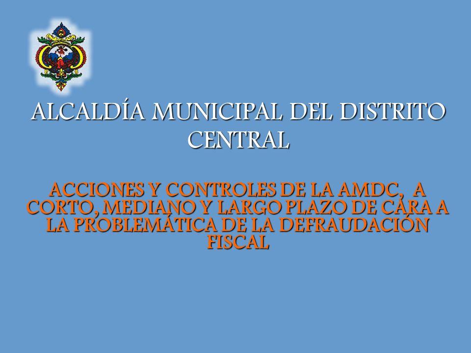 ALCALDÍA MUNICIPAL DEL DISTRITO CENTRAL ACCIONES Y CONTROLES DE LA AMDC, A CORTO, MEDIANO Y LARGO PLAZO DE CARA A LA PROBLEMÁTICA DE LA DEFRAUDACIÓN FISCAL