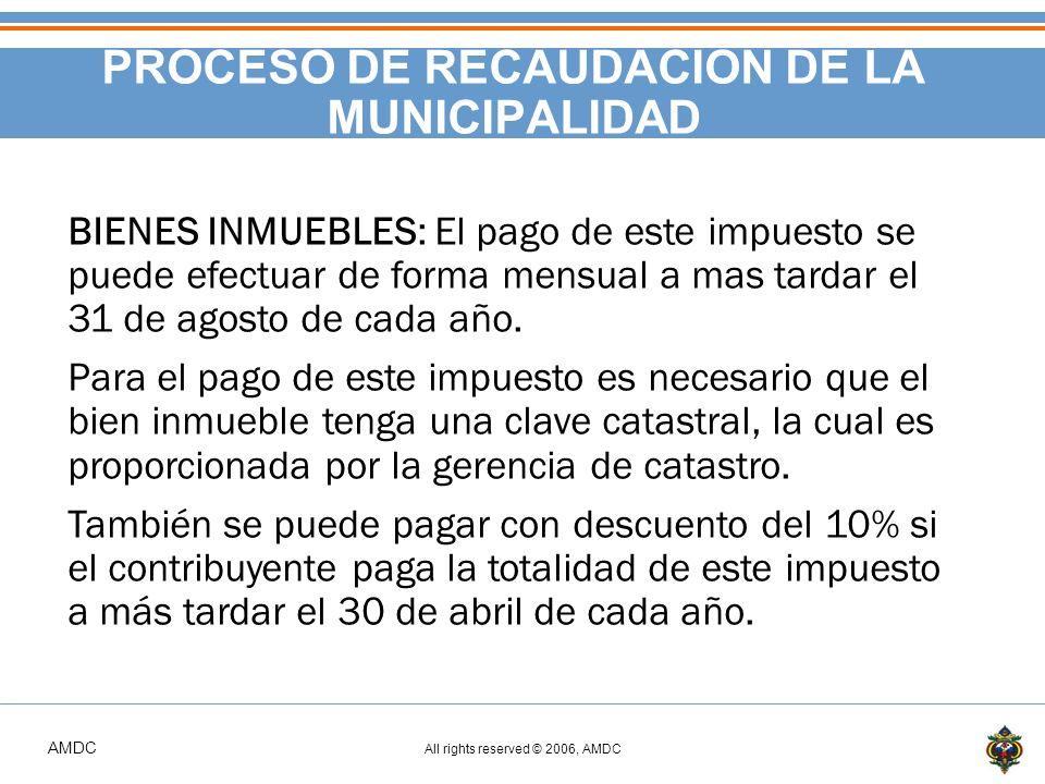AMDC All rights reserved © 2006, AMDC PROCESO DE RECAUDACIÓN DE LA MUNICIPALIDAD BIENES INMUEBLES: El pago de este impuesto se puede efectuar de forma mensual a mas tardar el 31 de agosto de cada año.