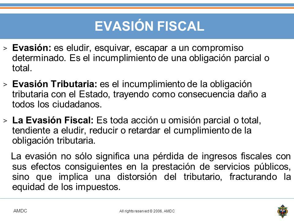 AMDC All rights reserved © 2006, AMDC EVASIÓN FISCAL > Evasión: es eludir, esquivar, escapar a un compromiso determinado.