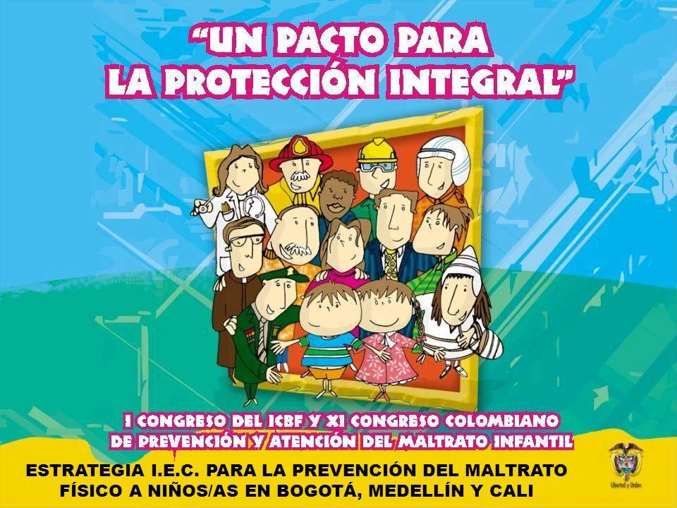 Ministerio de la Protección Social República de Colombia ESTRATEGIA I.E.C. PARA LA PREVENCIÓN DEL MALTRATO FÍSICO A NIÑOS/AS EN BOGOTÁ, MEDELLÍN Y CAL