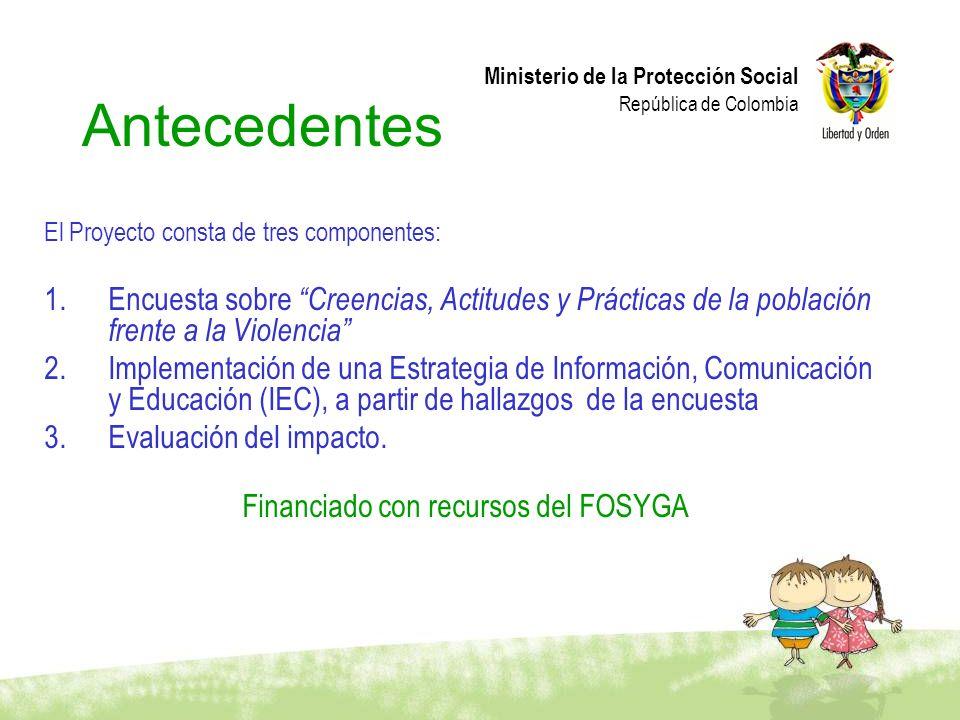 Ministerio de la Protección Social República de Colombia Antecedentes El Proyecto consta de tres componentes: 1.Encuesta sobre Creencias, Actitudes y