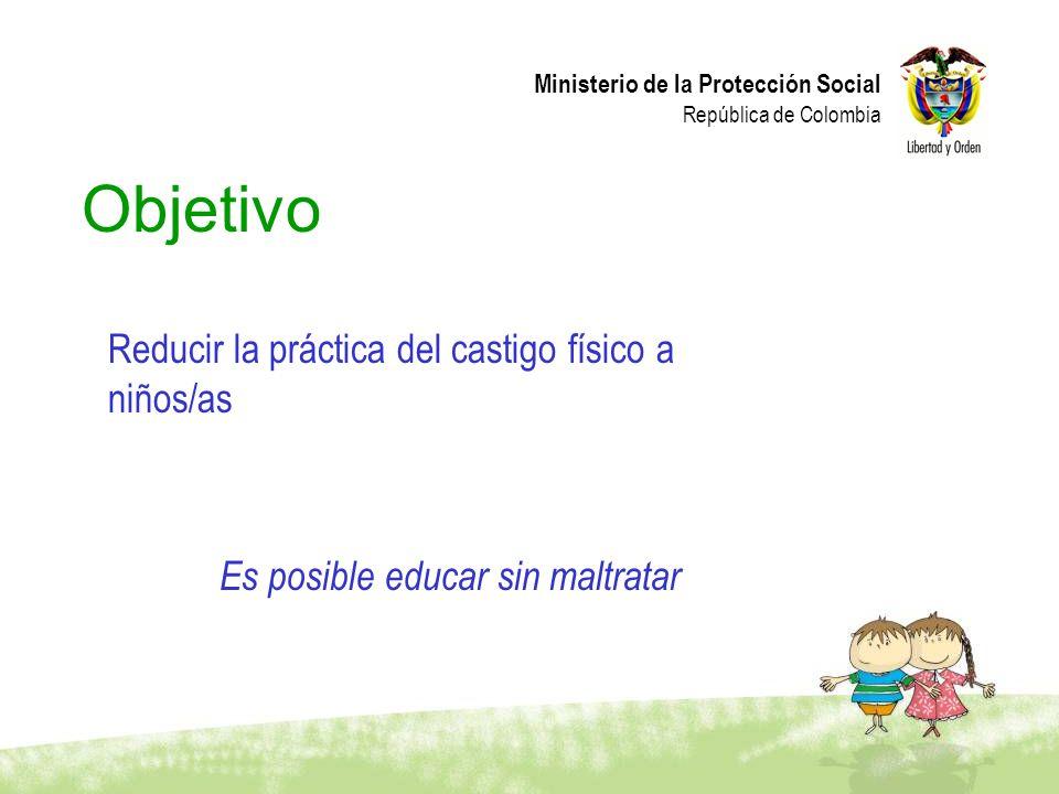 Ministerio de la Protección Social República de Colombia Objetivo Reducir la práctica del castigo físico a niños/as Es posible educar sin maltratar