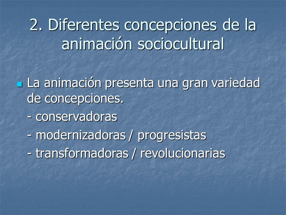 2. Diferentes concepciones de la animación sociocultural La animación presenta una gran variedad de concepciones. La animación presenta una gran varie