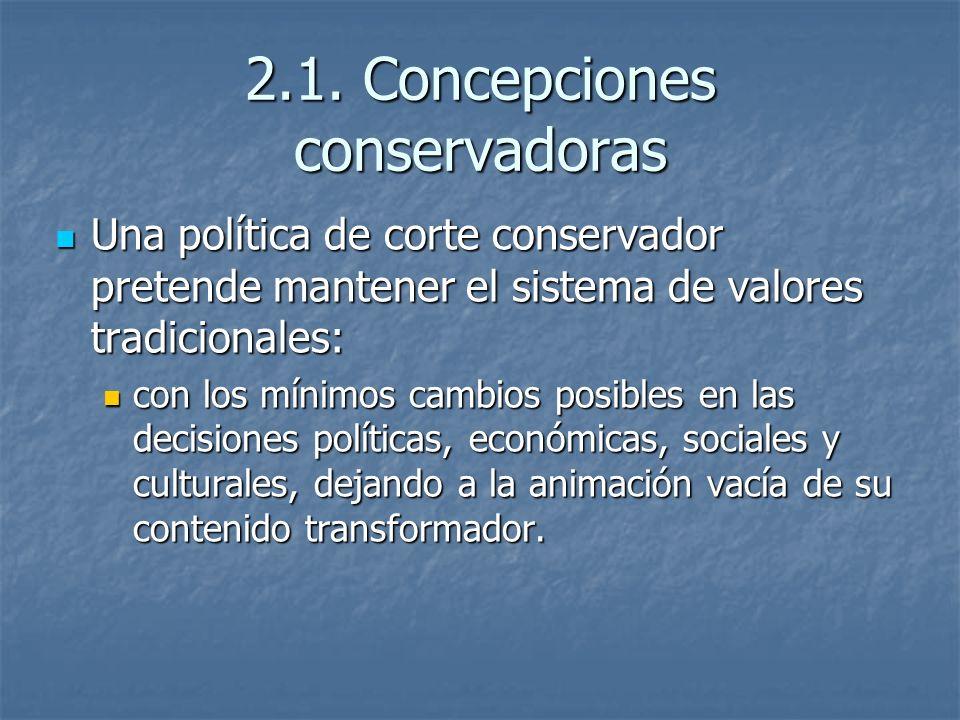 2.1. Concepciones conservadoras Una política de corte conservador pretende mantener el sistema de valores tradicionales: Una política de corte conserv