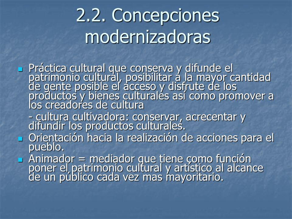 2.2. Concepciones modernizadoras Práctica cultural que conserva y difunde el patrimonio cultural, posibilitar a la mayor cantidad de gente posible el