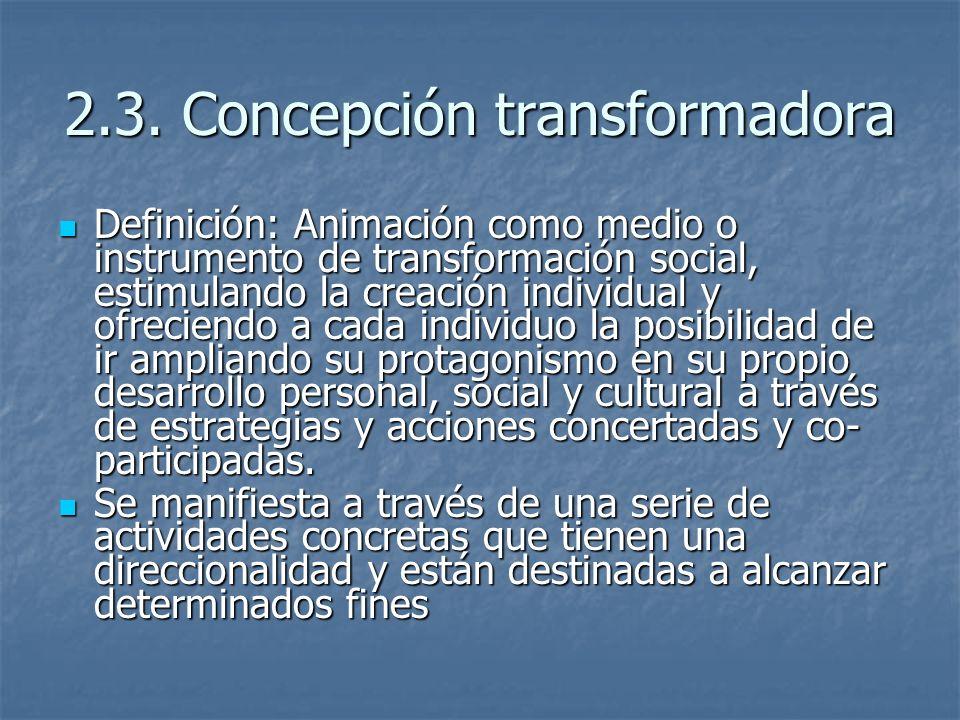 2.3. Concepción transformadora Definición: Animación como medio o instrumento de transformación social, estimulando la creación individual y ofreciend