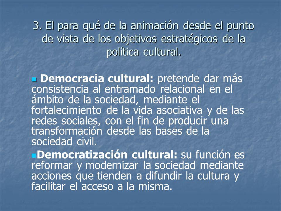 3. El para qué de la animación desde el punto de vista de los objetivos estratégicos de la política cultural. Democracia cultural: pretende dar más co
