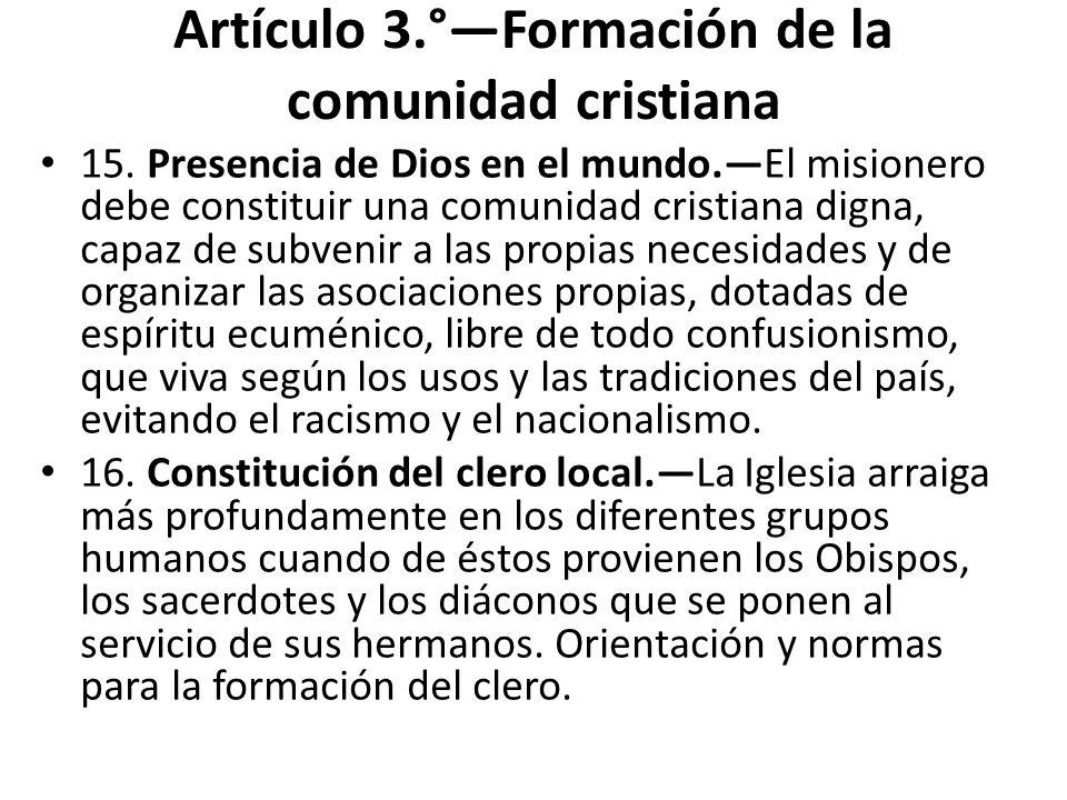 Artículo 3.°Formación de la comunidad cristiana 15. Presencia de Dios en el mundo.El misionero debe constituir una comunidad cristiana digna, capaz de