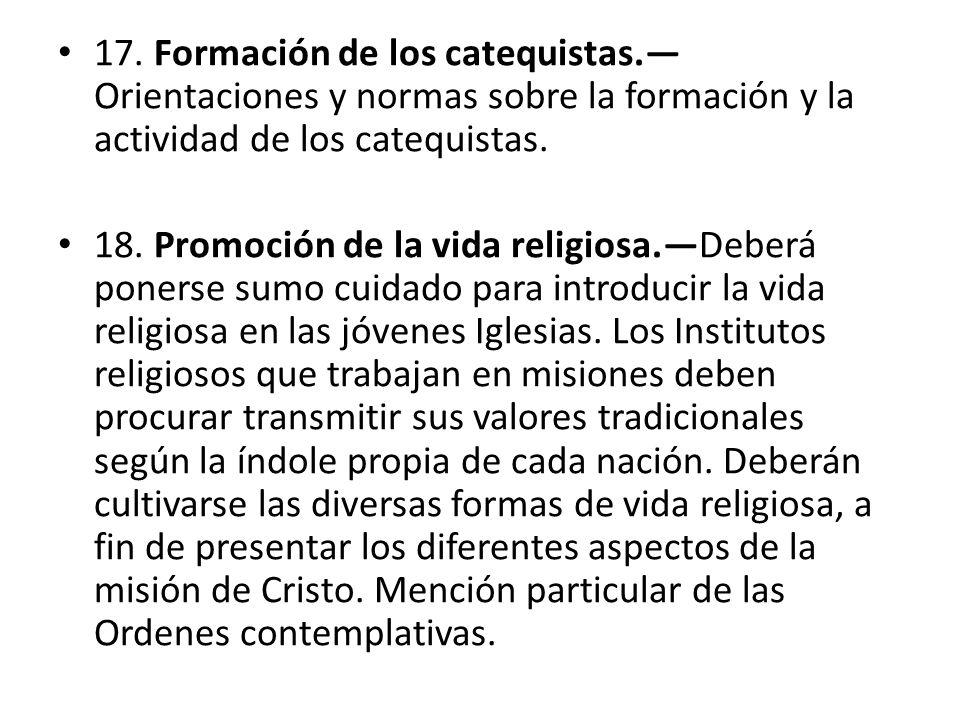 17. Formación de los catequistas. Orientaciones y normas sobre la formación y la actividad de los catequistas. 18. Promoción de la vida religiosa.Debe