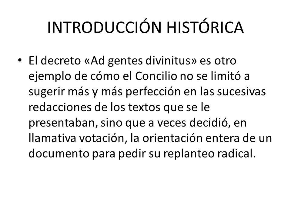 INTRODUCCIÓN HISTÓRICA El decreto «Ad gentes divinitus» es otro ejemplo de cómo el Concilio no se limitó a sugerir más y más perfección en las sucesiv