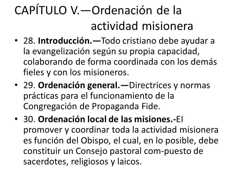 CAPÍTULO V.Ordenación de la actividad misionera 28. Introducción.Todo cristiano debe ayudar a la evangelización según su propia capacidad, colaborando
