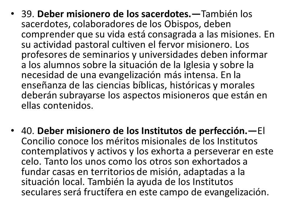 39. Deber misionero de los sacerdotes.También los sacerdotes, colaboradores de los Obispos, deben comprender que su vida está consagrada a las misione