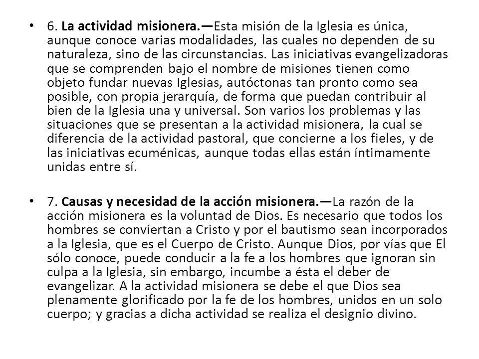 6. La actividad misionera.Esta misión de la Iglesia es única, aunque conoce varias modalidades, las cuales no dependen de su naturaleza, sino de las c