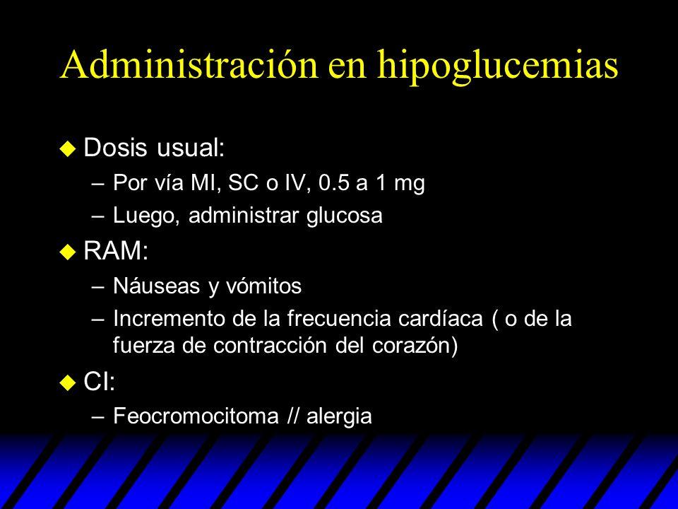 Administración en hipoglucemias u Dosis usual: –Por vía MI, SC o IV, 0.5 a 1 mg –Luego, administrar glucosa u RAM: –Náuseas y vómitos –Incremento de l