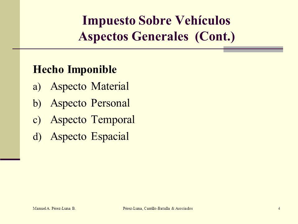 Manuel A. Pérez-Luna B. Pérez-Luna, Carrillo-Batalla & Asociados4 Impuesto Sobre Vehículos Aspectos Generales (Cont.) Hecho Imponible a) Aspecto Mater