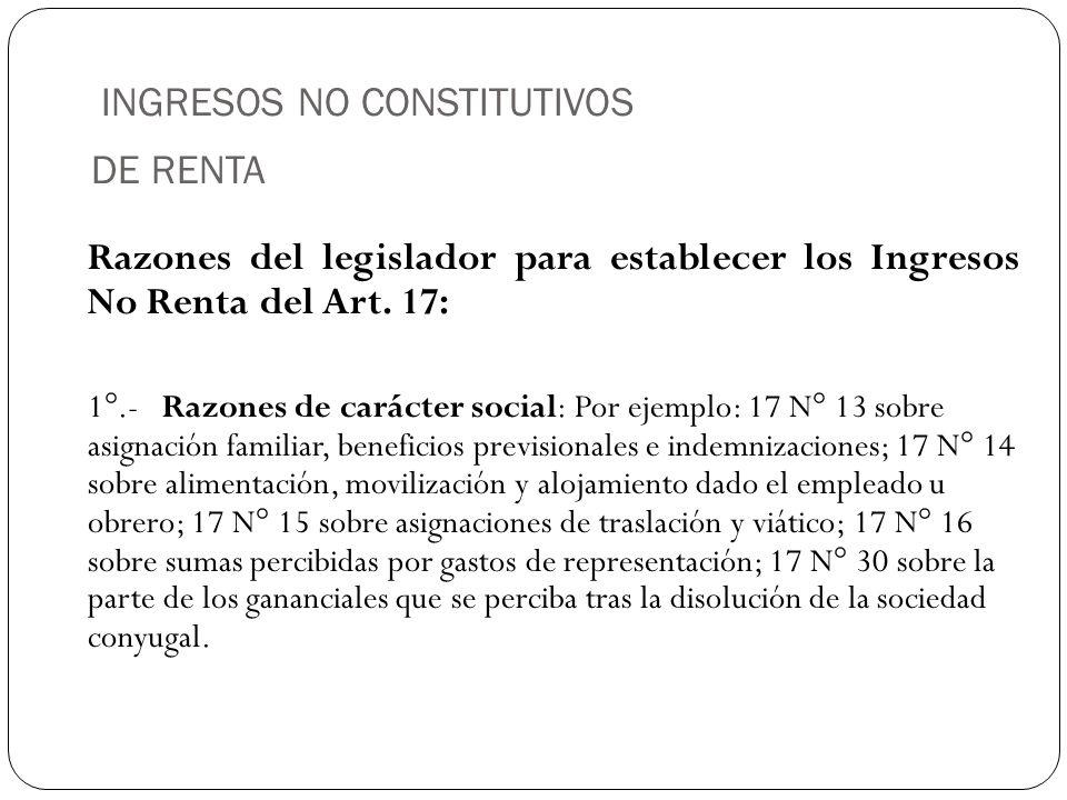 INGRESOS NO CONSTITUTIVOS DE RENTA Razones del legislador para establecer los Ingresos No Renta del Art. 17: 1°.-Razones de carácter social: Por ejemp