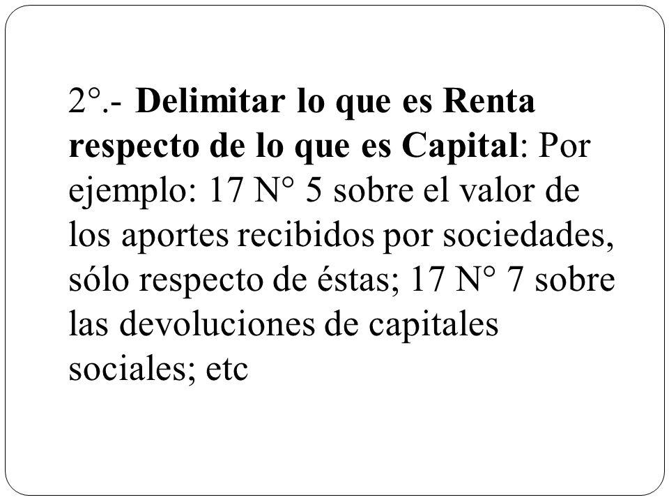 2°.-Delimitar lo que es Renta respecto de lo que es Capital: Por ejemplo: 17 N° 5 sobre el valor de los aportes recibidos por sociedades, sólo respect