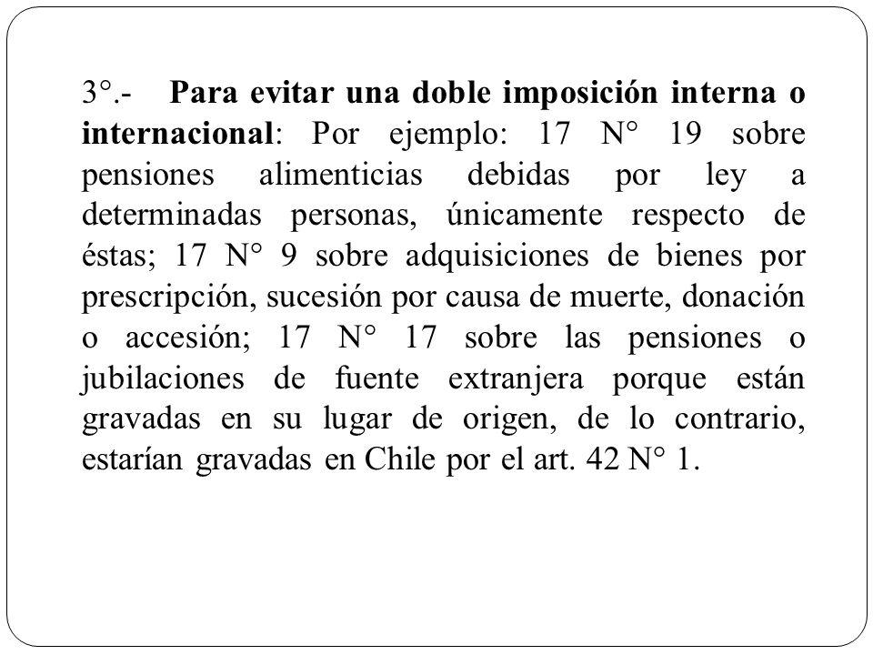 3°.-Para evitar una doble imposición interna o internacional: Por ejemplo: 17 N° 19 sobre pensiones alimenticias debidas por ley a determinadas person
