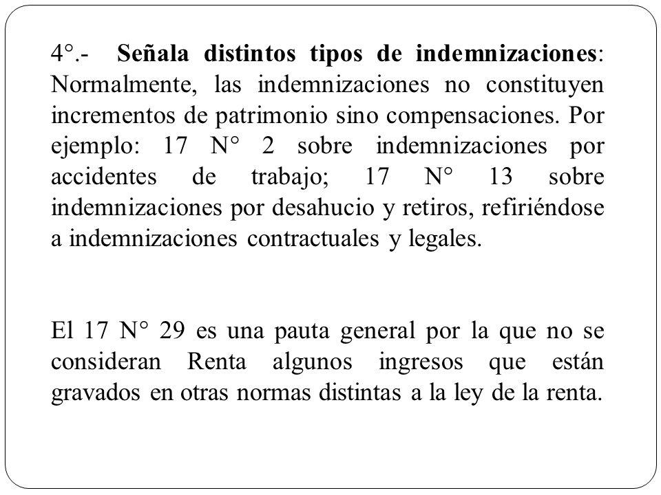 4°.-Señala distintos tipos de indemnizaciones: Normalmente, las indemnizaciones no constituyen incrementos de patrimonio sino compensaciones. Por ejem
