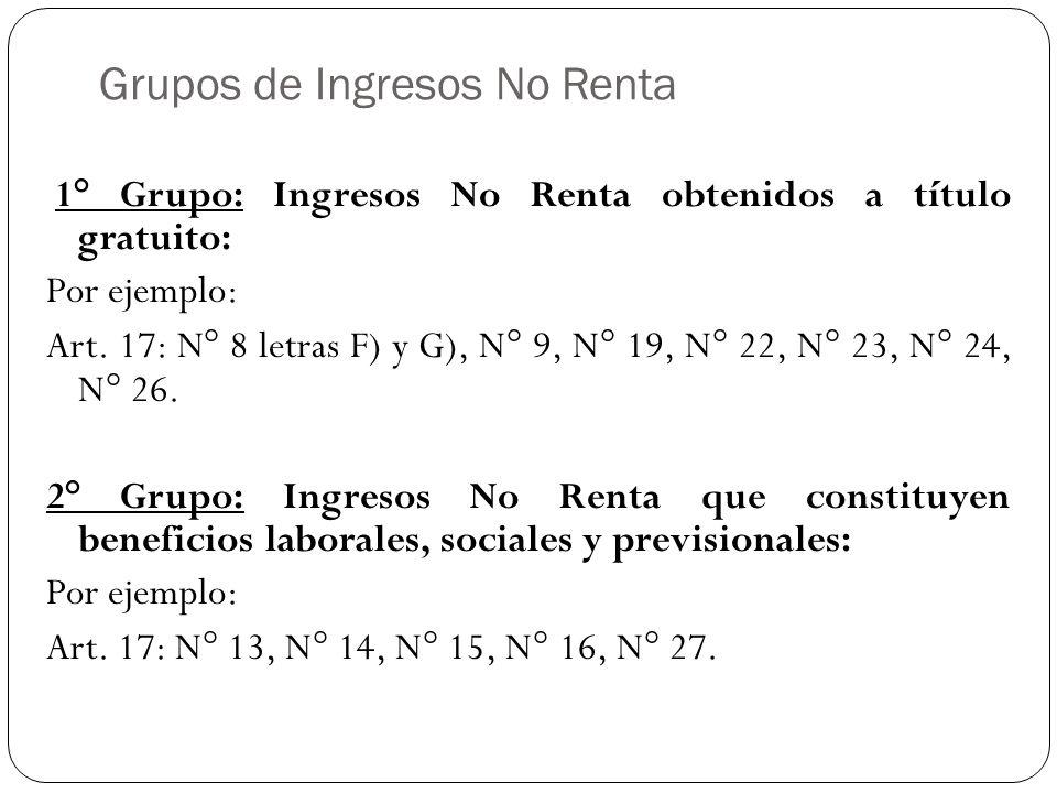 Grupos de Ingresos No Renta 1° Grupo: Ingresos No Renta obtenidos a título gratuito: Por ejemplo: Art. 17: N° 8 letras F) y G), N° 9, N° 19, N° 22, N°