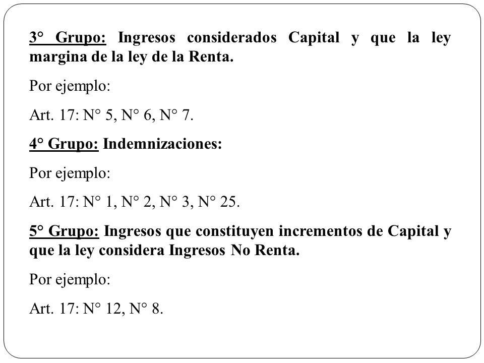 3° Grupo: Ingresos considerados Capital y que la ley margina de la ley de la Renta. Por ejemplo: Art. 17: N° 5, N° 6, N° 7. 4° Grupo: Indemnizaciones: