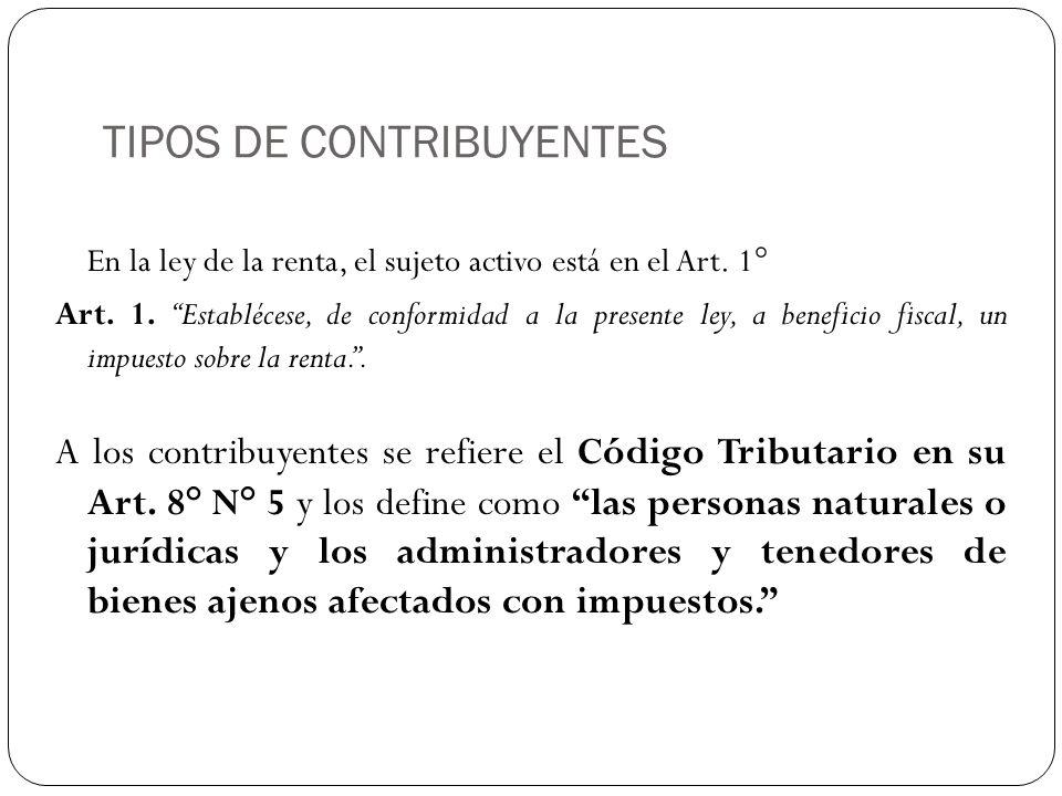 TIPOS DE CONTRIBUYENTES En la ley de la renta, el sujeto activo está en el Art. 1° Art. 1. Establécese, de conformidad a la presente ley, a beneficio