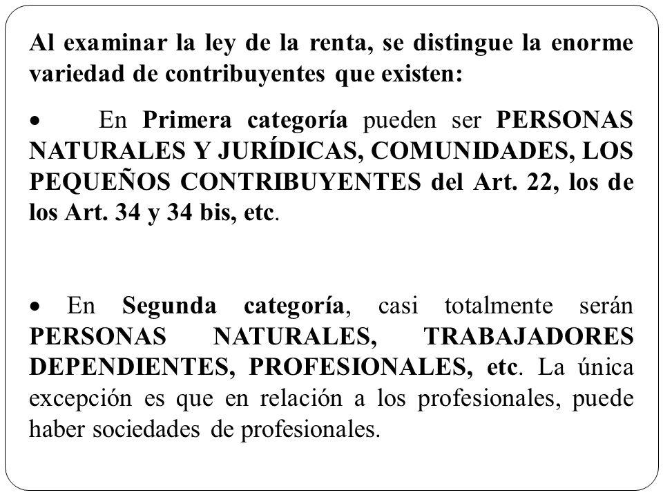 Al examinar la ley de la renta, se distingue la enorme variedad de contribuyentes que existen: En Primera categoría pueden ser PERSONAS NATURALES Y JU