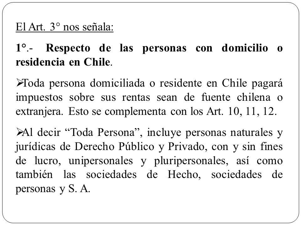 El Art. 3° nos señala: 1°.-Respecto de las personas con domicilio o residencia en Chile. Toda persona domiciliada o residente en Chile pagará impuesto