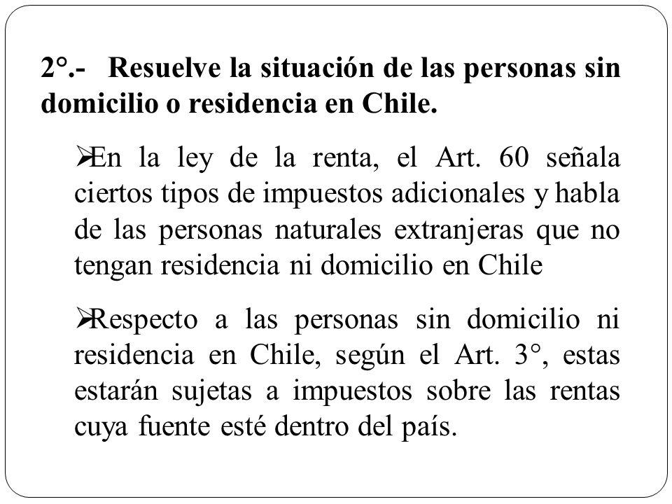 2°.-Resuelve la situación de las personas sin domicilio o residencia en Chile. En la ley de la renta, el Art. 60 señala ciertos tipos de impuestos adi