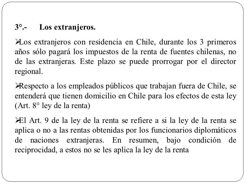 3°.-Los extranjeros. Los extranjeros con residencia en Chile, durante los 3 primeros años sólo pagará los impuestos de la renta de fuentes chilenas, n