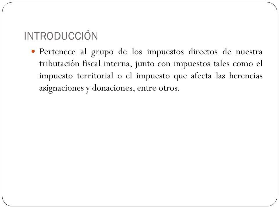 INTRODUCCIÓN Pertenece al grupo de los impuestos directos de nuestra tributación fiscal interna, junto con impuestos tales como el impuesto territoria