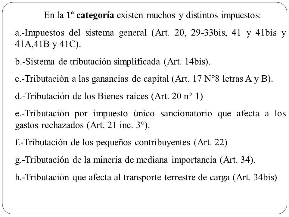 En la 1ª categoría existen muchos y distintos impuestos: a.-Impuestos del sistema general (Art. 20, 29-33bis, 41 y 41bis y 41A,41B y 41C). b.-Sistema