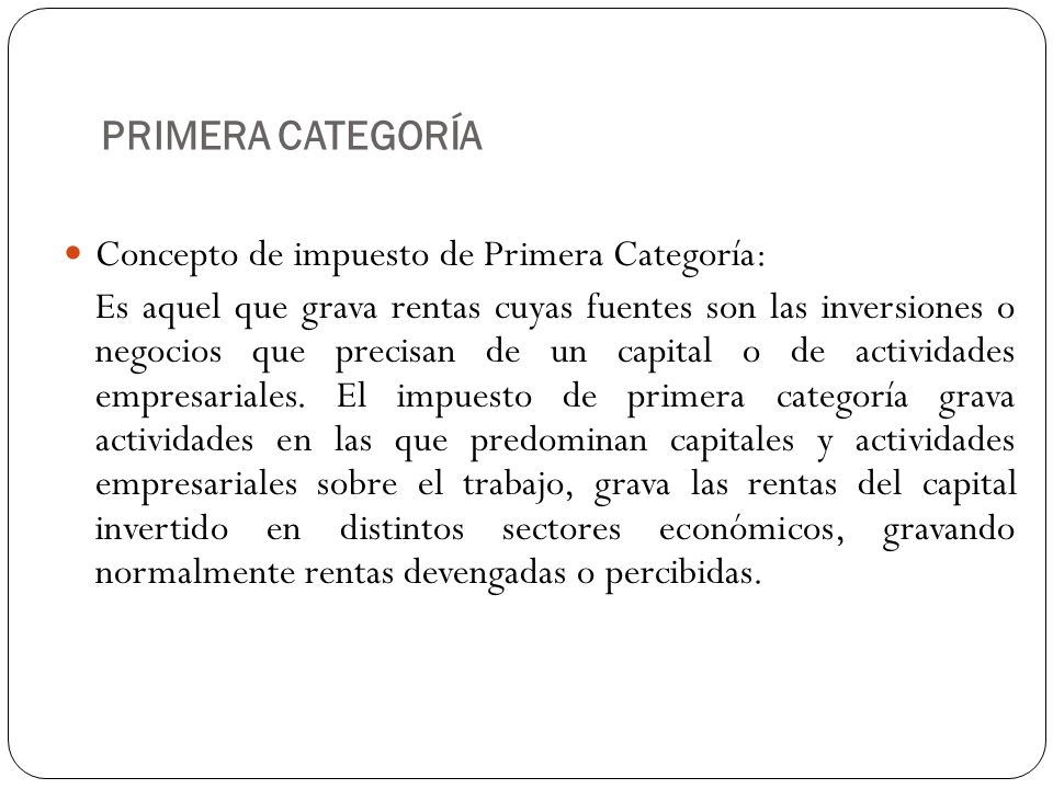 PRIMERA CATEGORÍA Concepto de impuesto de Primera Categoría: Es aquel que grava rentas cuyas fuentes son las inversiones o negocios que precisan de un