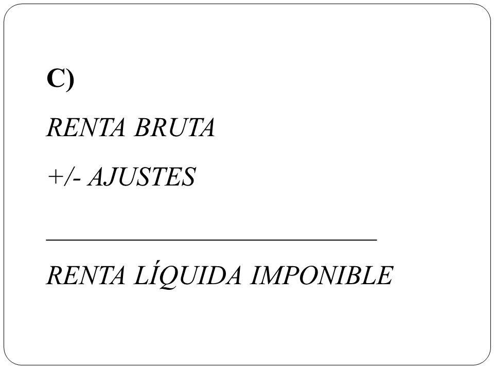 C) RENTA BRUTA +/- AJUSTES ________________________ RENTA LÍQUIDA IMPONIBLE