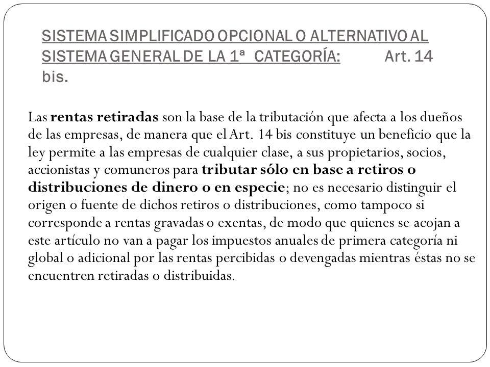 SISTEMA SIMPLIFICADO OPCIONAL O ALTERNATIVO AL SISTEMA GENERAL DE LA 1ª CATEGORÍA:Art. 14 bis. Las rentas retiradas son la base de la tributación que