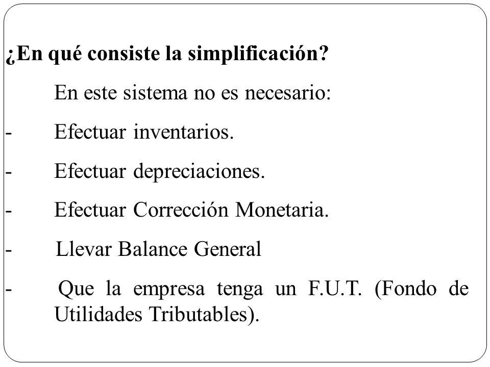 ¿En qué consiste la simplificación? En este sistema no es necesario: -Efectuar inventarios. -Efectuar depreciaciones. -Efectuar Corrección Monetaria.