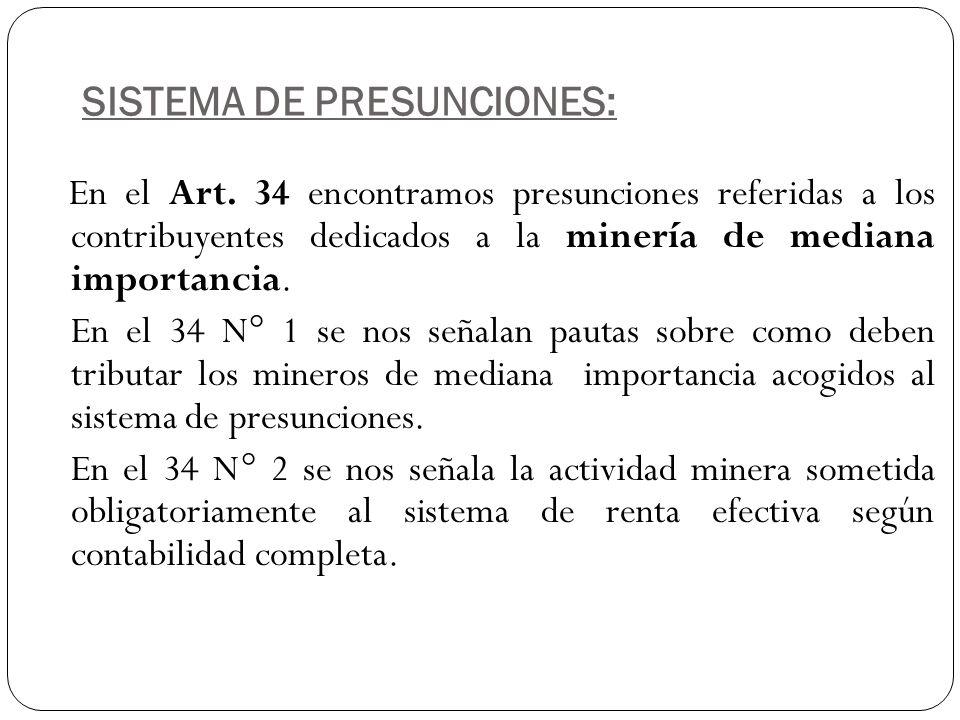 SISTEMA DE PRESUNCIONES: En el Art. 34 encontramos presunciones referidas a los contribuyentes dedicados a la minería de mediana importancia. En el 34