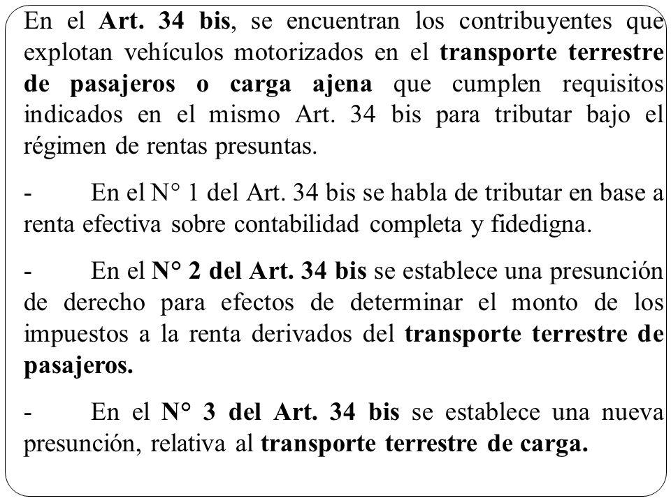 En el Art. 34 bis, se encuentran los contribuyentes que explotan vehículos motorizados en el transporte terrestre de pasajeros o carga ajena que cumpl