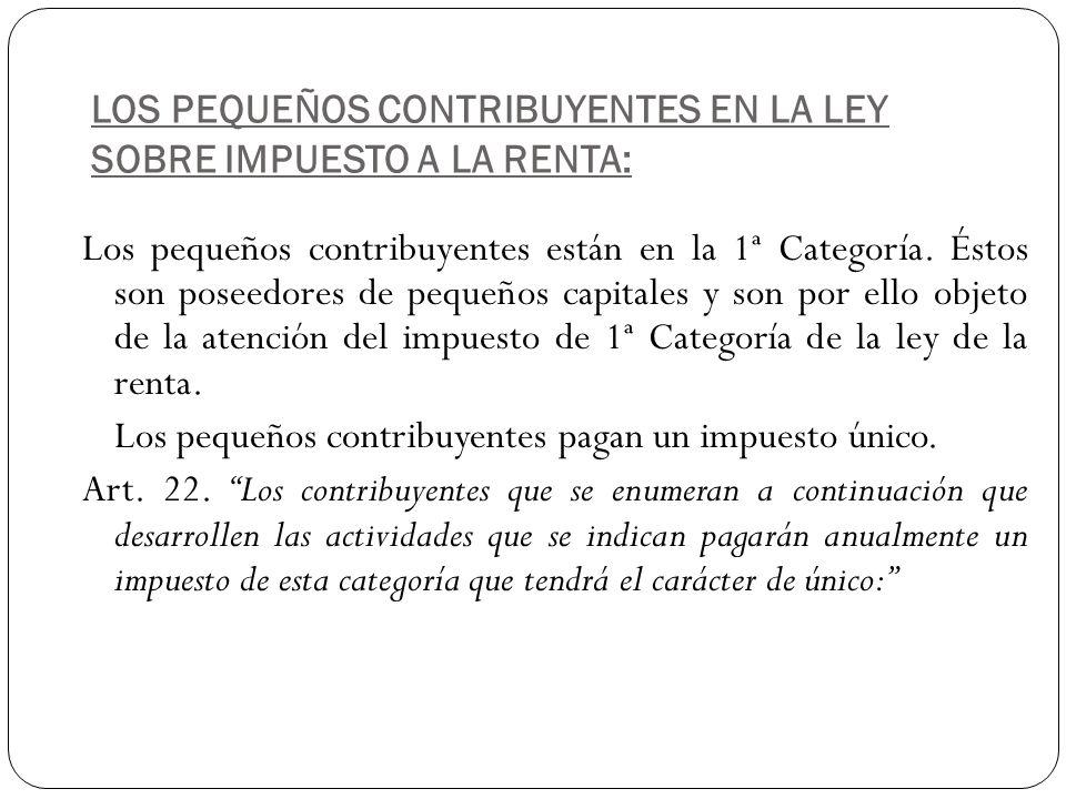 LOS PEQUEÑOS CONTRIBUYENTES EN LA LEY SOBRE IMPUESTO A LA RENTA: Los pequeños contribuyentes están en la 1ª Categoría. Éstos son poseedores de pequeño