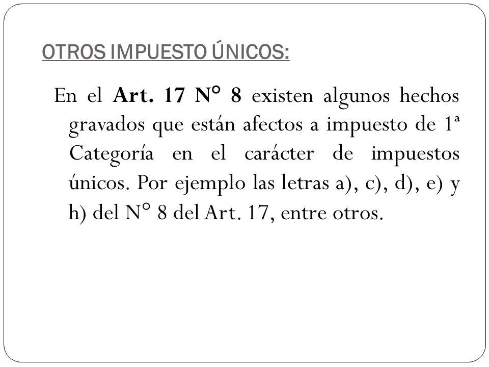 OTROS IMPUESTO ÚNICOS: En el Art. 17 N° 8 existen algunos hechos gravados que están afectos a impuesto de 1ª Categoría en el carácter de impuestos úni