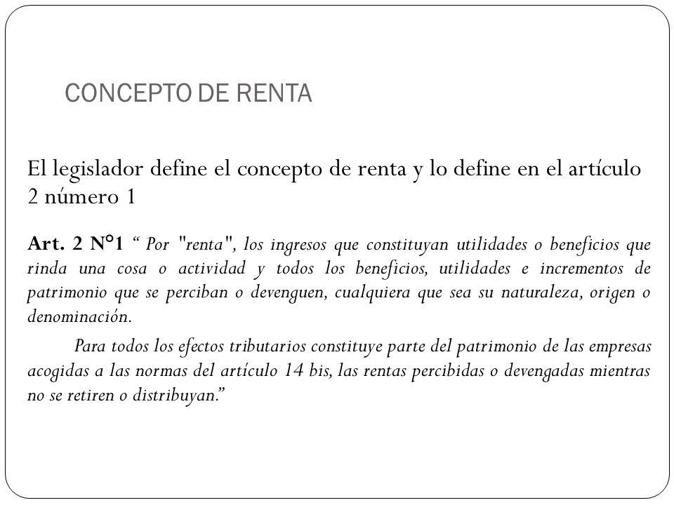 CONCEPTO DE RENTA El legislador define el concepto de renta y lo define en el artículo 2 número 1 Art. 2 N°1 Por