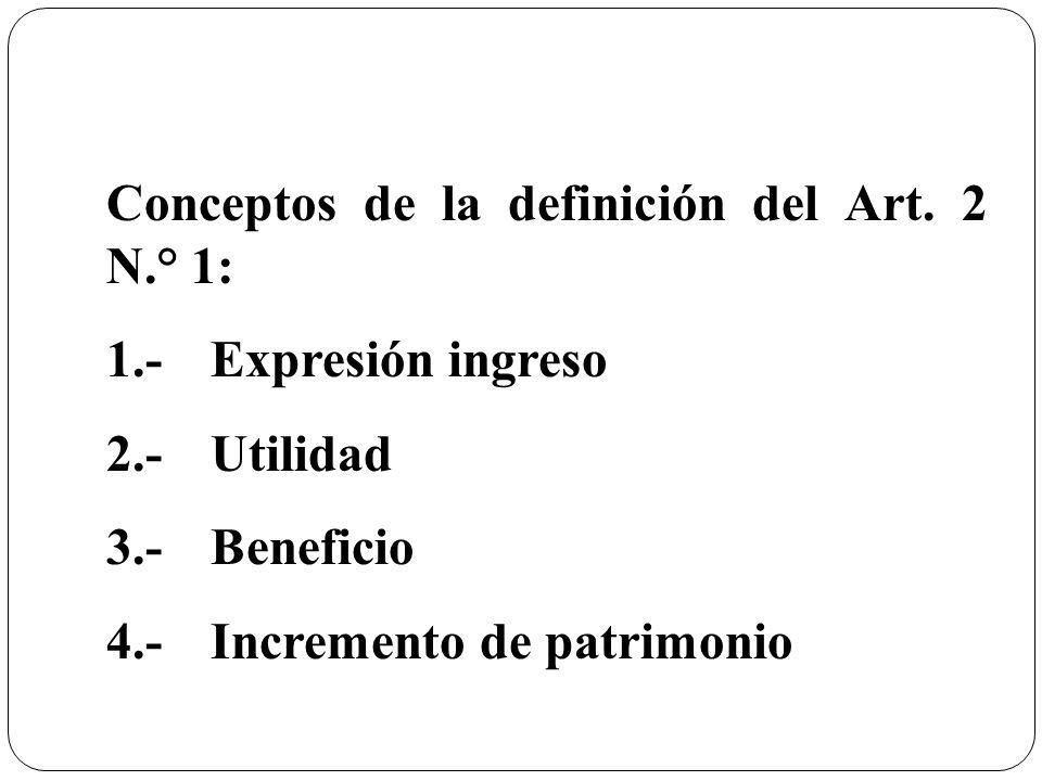 Conceptos de la definición del Art. 2 N.° 1: 1.-Expresión ingreso 2.- Utilidad 3.- Beneficio 4.- Incremento de patrimonio