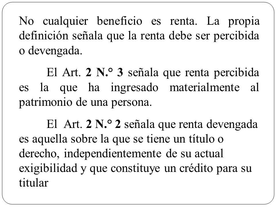 No cualquier beneficio es renta. La propia definición señala que la renta debe ser percibida o devengada. El Art. 2 N.° 3 señala que renta percibida e