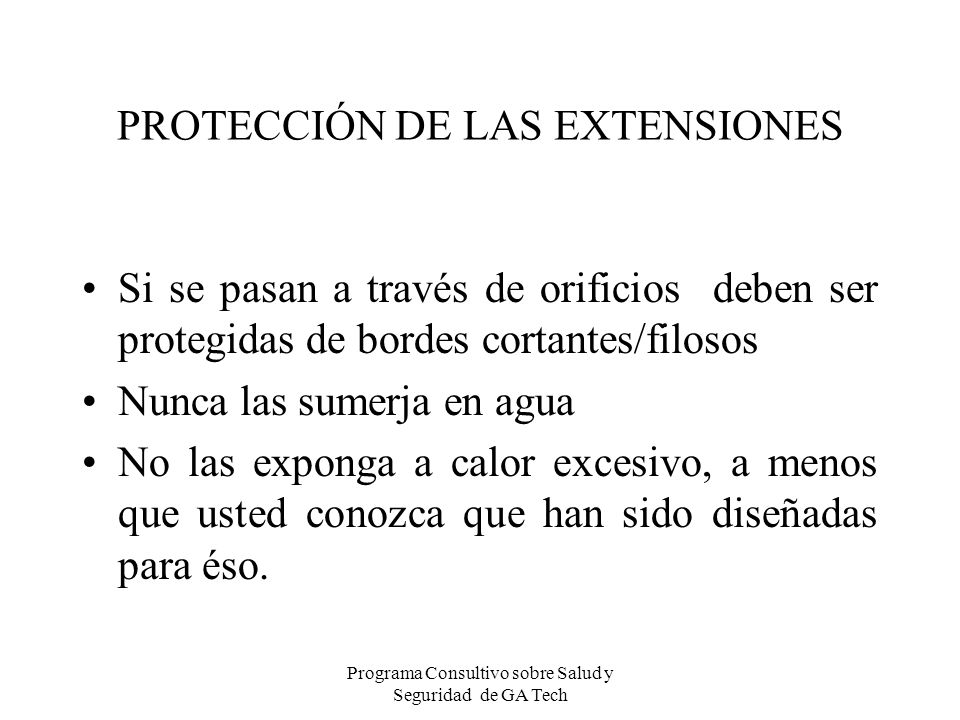 PROTECCIÓN DE LAS EXTENSIONES Si se pasan a través de orificios deben ser protegidas de bordes cortantes/filosos Nunca las sumerja en agua No las expo