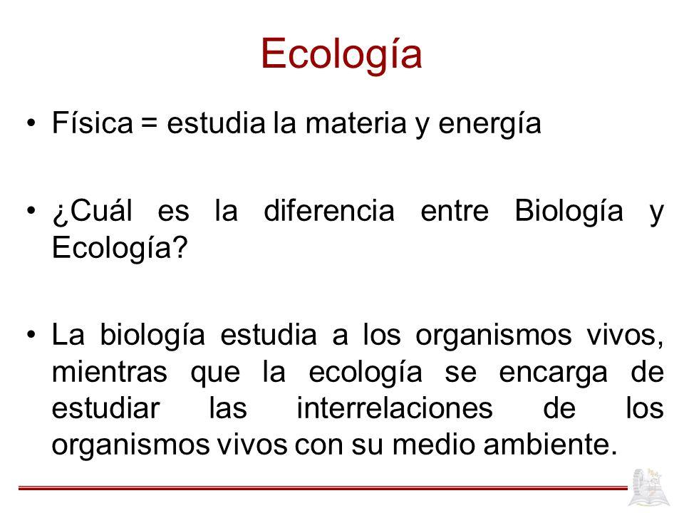 Ecología Física = estudia la materia y energía ¿Cuál es la diferencia entre Biología y Ecología? La biología estudia a los organismos vivos, mientras