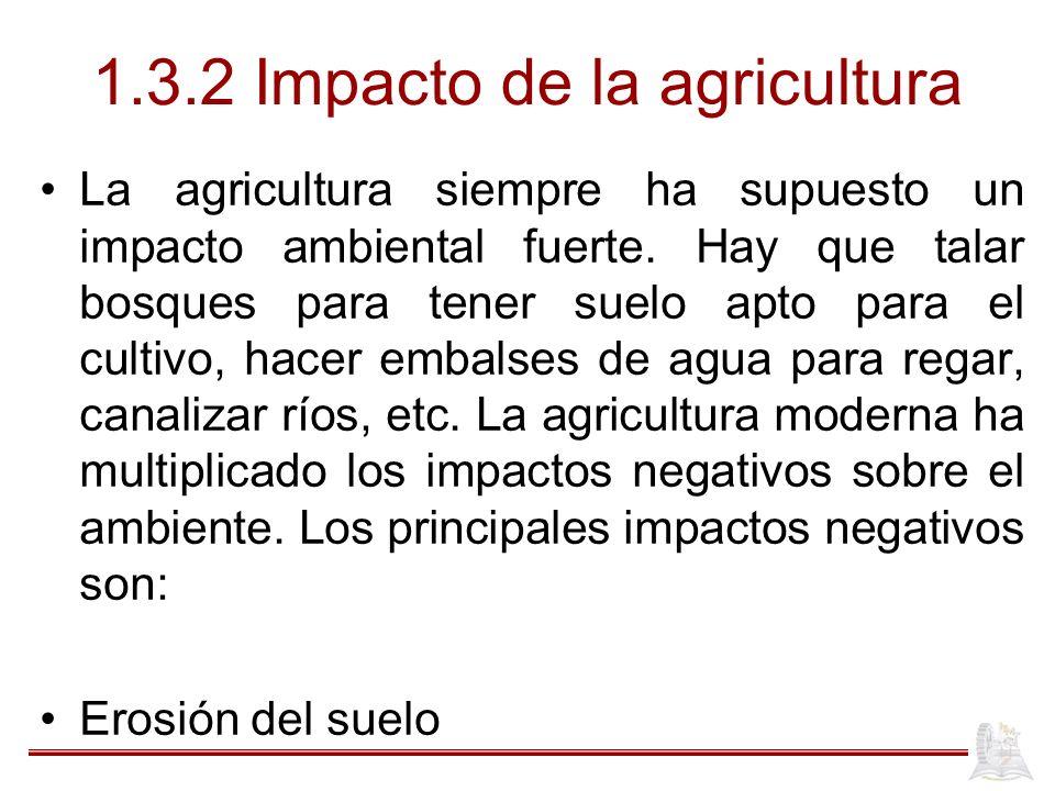 1.3.2 Impacto de la agricultura La agricultura siempre ha supuesto un impacto ambiental fuerte. Hay que talar bosques para tener suelo apto para el cu