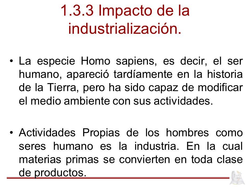 1.3.3 Impacto de la industrialización. La especie Homo sapiens, es decir, el ser humano, apareció tardíamente en la historia de la Tierra, pero ha sid